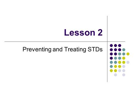 Lesson 2 Preventing and Treating STDs. Prevention Through Abstinence Bacterial infections (chlamydia or gonorrhea) can be treated and cured w/ Antibiotics-a.