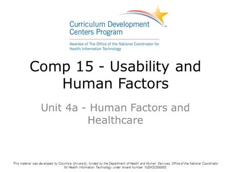 Comp 15 - Usability and Human Factors Unit 4a - Human Factors and Healthcare This material was developed by Columbia University, funded by the Department.
