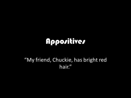 "Appositives ""My friend, Chuckie, has bright red hair."""