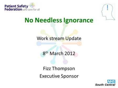 No Needless Ignorance Work stream Update 8 th March 2012 Fizz Thompson Executive Sponsor South Central.