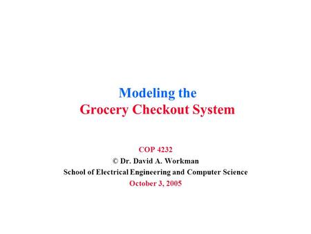 Modeling the Grocery Checkout System COP 4232 © Dr. David A. Workman School of Electrical Engineering and Computer Science October 3, 2005.