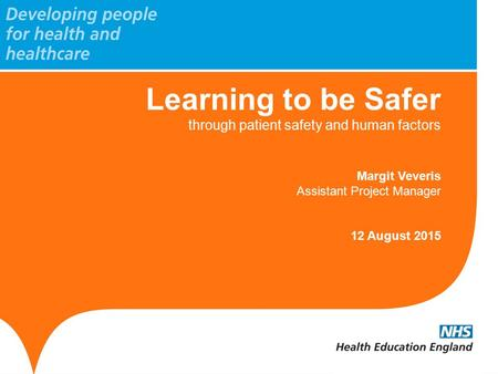 Learning to be Safer through patient safety and human factors Margit Veveris Assistant Project Manager 12 August 2015.