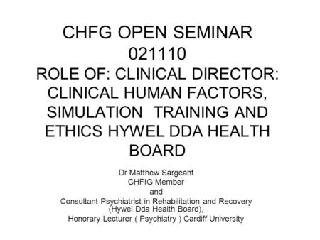 CHFG OPEN SEMINAR 021110 ROLE OF: CLINICAL DIRECTOR: CLINICAL HUMAN FACTORS, SIMULATION TRAINING AND ETHICS HYWEL DDA HEALTH BOARD Dr Matthew Sargeant.