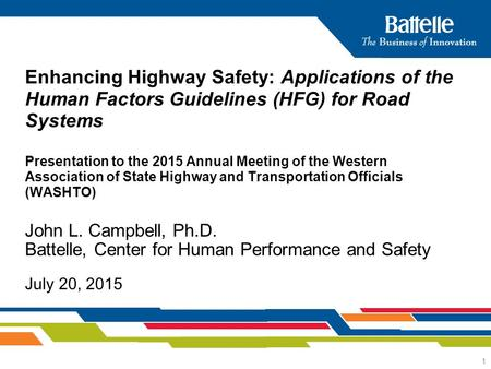 1 John L. Campbell, Ph.D. Battelle, Center for Human Performance and Safety July 20, 2015 Enhancing Highway Safety: Applications of the Human Factors Guidelines.