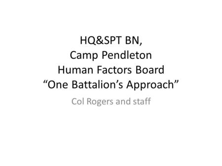 "HQ&SPT BN, Camp Pendleton Human Factors Board ""One Battalion's Approach"" Col Rogers and staff."