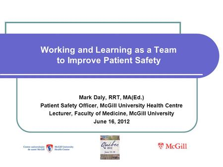 Working and Learning as a Team to Improve Patient Safety Mark Daly, RRT, MA(Ed.) Patient Safety Officer, McGill University Health Centre Lecturer, Faculty.