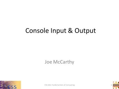 Console Input & Output CSS 161: Fundamentals of Computing Joe McCarthy 1.