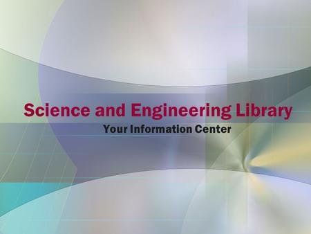 Science and Engineering Library Your Information Center.