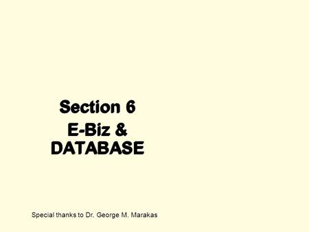 Section 6 E-Biz & DATABASE Section 6 E-Biz & DATABASE Special thanks to Dr. George M. Marakas.