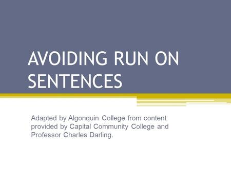 AVOIDING RUN ON SENTENCES Adapted by Algonquin College from content provided by Capital Community College and Professor Charles Darling.