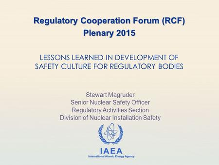 IAEA International Atomic Energy Agency LESSONS LEARNED IN DEVELOPMENT OF SAFETY CULTURE FOR REGULATORY BODIES Regulatory Cooperation Forum (RCF) Plenary.