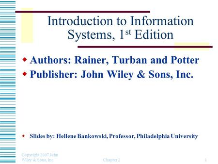 Copyright 2007 John Wiley & Sons, Inc. Chapter 21 Introduction to Information Systems, 1 st Edition  Authors: Rainer, Turban and Potter  Publisher: John.