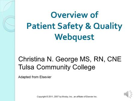 Copyright © 2011, 2007 by Mosby, Inc., an affiliate of Elsevier Inc. 1 Overview of Patient Safety & Quality Webquest Christina N. George MS, RN, CNE Tulsa.