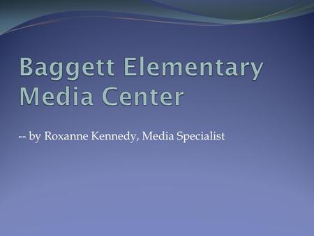 -- by Roxanne Kennedy, Media Specialist. Welcome to Baggett's Media Center Our media center is open from 7:30 am to 3:00 pm every school day. It is open.