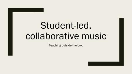 Student-led, collaborative music Teaching outside the box.