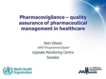 Pharmacovigilance – quality assurance of pharmaceutical management in healthcare Sten Olsson WHO Programme Expert Uppsala Monitoring Centre Sweden.