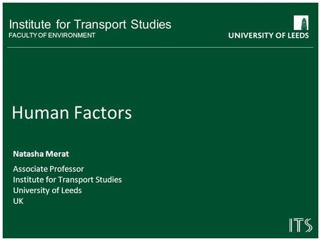 Institute for Transport Studies FACULTY OF ENVIRONMENT Human Factors Natasha Merat Associate Professor Institute for Transport Studies University of Leeds.