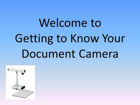 Welcome to Getting to Know Your Document Camera. Connecting Your ELMO Unpack your box and make sure you have all of the parts on the parts list. You will.