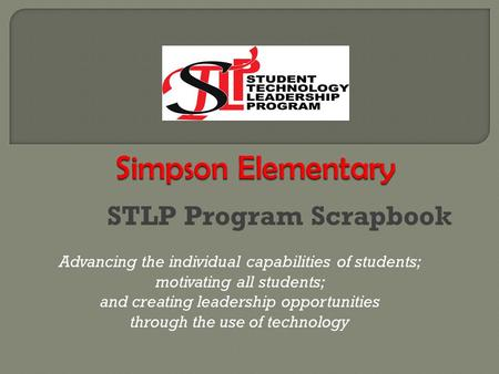 STLP Program Scrapbook Advancing the individual capabilities of students; motivating all students; and creating leadership opportunities through the use.