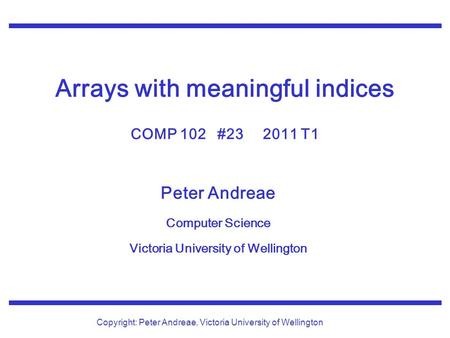 Peter Andreae Computer Science Victoria University of Wellington Copyright: Peter Andreae, Victoria University of Wellington Arrays with meaningful indices.