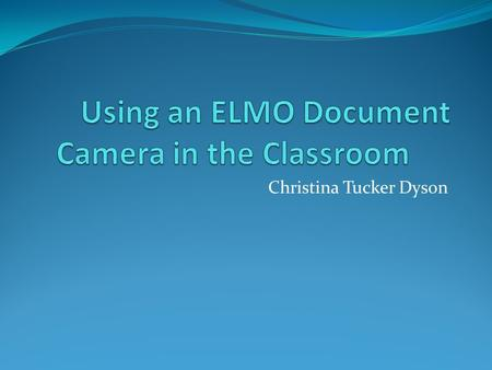 Christina Tucker Dyson. TT-02s ELMO Document Camera