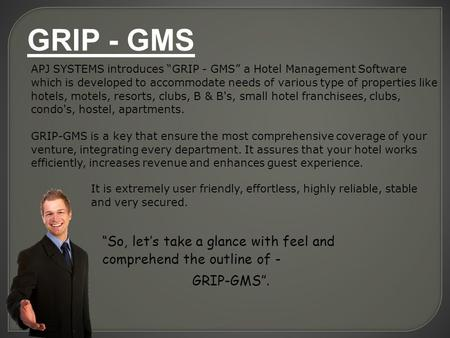"APJ SYSTEMS introduces ""GRIP - GMS"" a Hotel Management Software which is developed to accommodate needs of various type of properties like hotels, motels,"