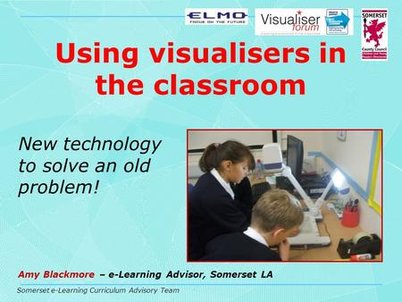 Somerset e-Learning Curriculum Advisory Team Using visualisers in the classroom New technology to solve an old problem! Amy Blackmore – e-Learning Advisor,