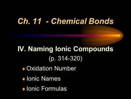 Ch. 11 - Chemical Bonds IV. Naming Ionic Compounds (p. 314-320)  Oxidation Number  Ionic Names  Ionic Formulas.