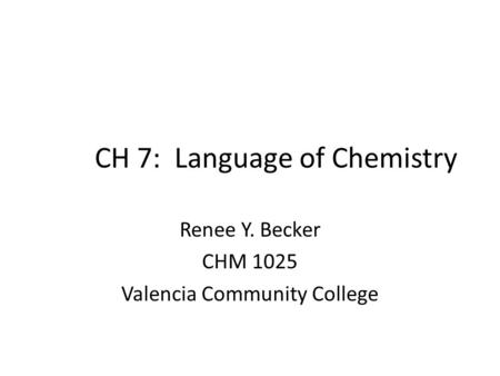 CH 7: Language of Chemistry Renee Y. Becker CHM 1025 Valencia Community College.