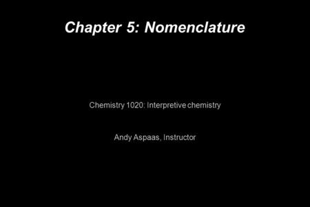 Chapter 5: Nomenclature Chemistry 1020: Interpretive chemistry Andy Aspaas, Instructor.