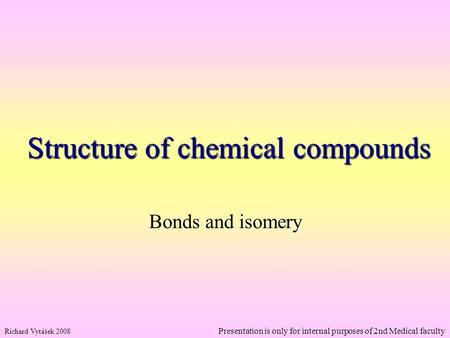 Structure of chemical compounds Bonds and isomery Richard Vytášek 2008 Presentation is only for internal purposes of 2nd Medical faculty.