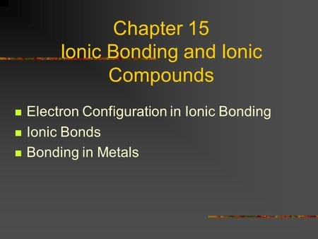 Chapter 15 Ionic Bonding and Ionic Compounds Electron Configuration in Ionic Bonding Ionic Bonds Bonding in Metals.