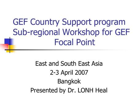 GEF Country Support program Sub-regional Workshop for GEF Focal Point East and South East Asia 2-3 April 2007 Bangkok Presented by Dr. LONH Heal.