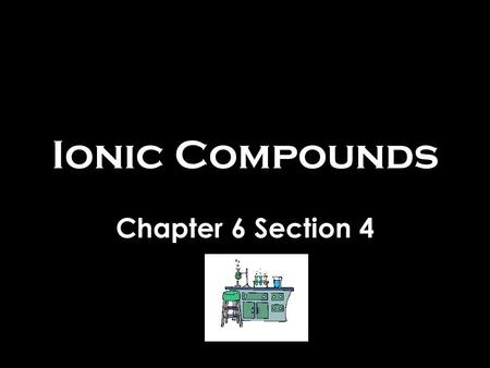Ionic Compounds Chapter 6 Section 4. Writing Formulas Nomenclature – the naming of compounds –Substances used to have common names Salt, sugar, soda ash,