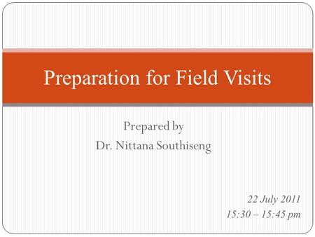 Prepared by Dr. Nittana Southiseng Preparation for Field Visits 22 July 2011 15:30 – 15:45 pm.