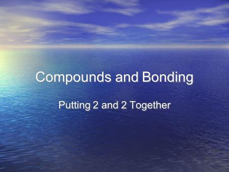 Compounds and Bonding Putting 2 and 2 Together. Covalent Bonds.
