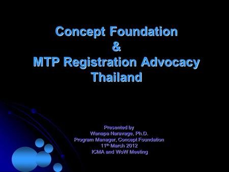 Concept Foundation & MTP Registration Advocacy Thailand Presented by Wanapa Naravage, Ph.D. Program Manager, Concept Foundation 11 th March 2012 ICMA and.