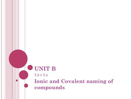 UNIT B 7.3 + 7.4 Ionic and Covalent naming of compounds.