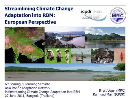 Streamlining Climate Change Adaptation into RBM: European Perspective Birgit Vogel (MRC) Raimund Mair (ICPDR) 6 th Sharing & Learning Seminar Asia Pacific.