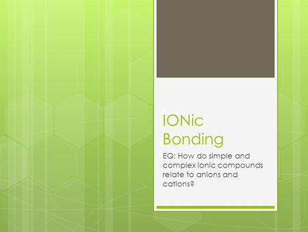 IONic Bonding EQ: How do simple and complex ionic compounds relate to anions and cations?