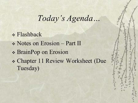 Today's Agenda…  Flashback  Notes on Erosion – Part II  BrainPop on Erosion  Chapter 11 Review Worksheet (Due Tuesday)