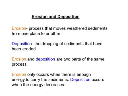Erosion and Deposition Erosion- process that moves weathered sediments from one place to another Deposition- the dropping of sediments that have been eroded.