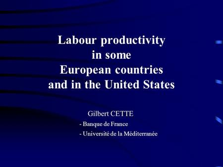 Labour productivity in some European countries and in the United States Gilbert CETTE - Banque de France - Université de la Méditerranée.