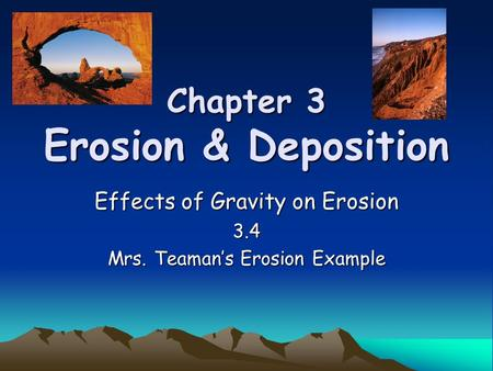 Chapter 3 Erosion & Deposition Effects of Gravity on Erosion 3.4 Mrs. Teaman's Erosion Example.