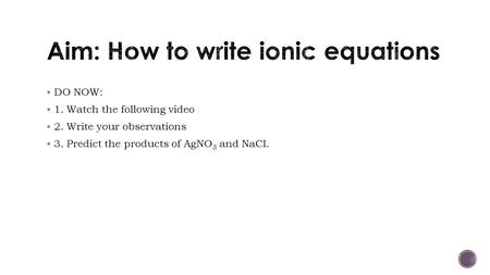  DO NOW:  1. Watch the following video  2. Write your observations  3. Predict the products of AgNO 3 and NaCl.