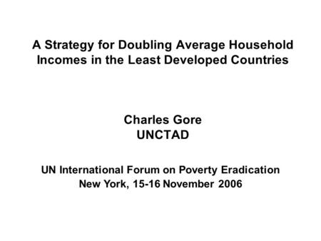 A Strategy for Doubling Average Household Incomes in the Least Developed Countries Charles Gore UNCTAD UN International Forum on Poverty Eradication New.