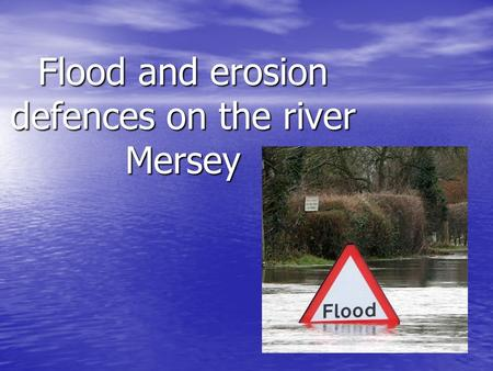 Flood and erosion defences on the river Mersey. We will learn: The different flood and erosion defences on the river Mersey The different flood and erosion.