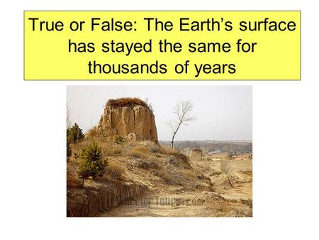 True or False: The Earth's surface has stayed the same for thousands of years.