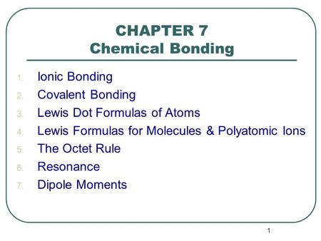 1 CHAPTER 7 Chemical Bonding 1. Ionic Bonding 2. Covalent Bonding 3. Lewis Dot Formulas of Atoms 4. Lewis Formulas for Molecules & Polyatomic Ions 5. The.