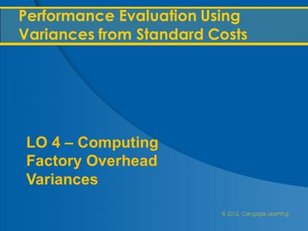 @ 2012, Cengage Learning Performance Evaluation Using Variances from Standard Costs LO 4 – Computing Factory Overhead Variances.